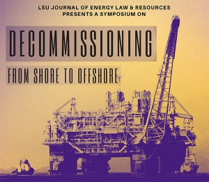 LSU Journal of Energy Law & Resources Presents a Symposium on Decommissioning: From Shore to Offshore